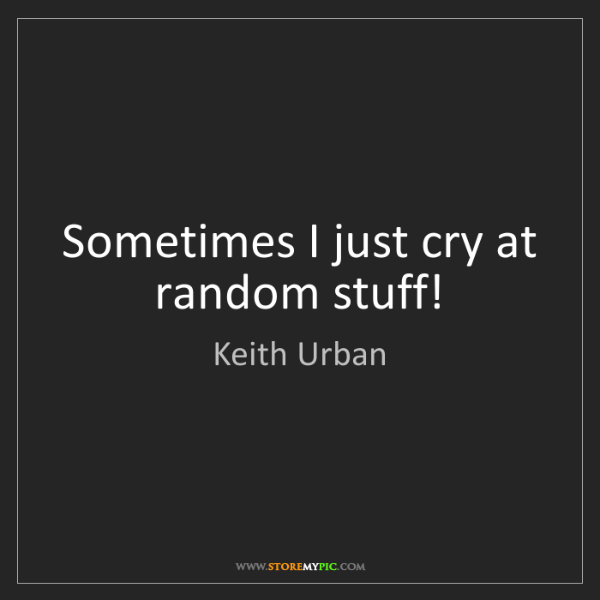 Keith Urban: Sometimes I just cry at random stuff!