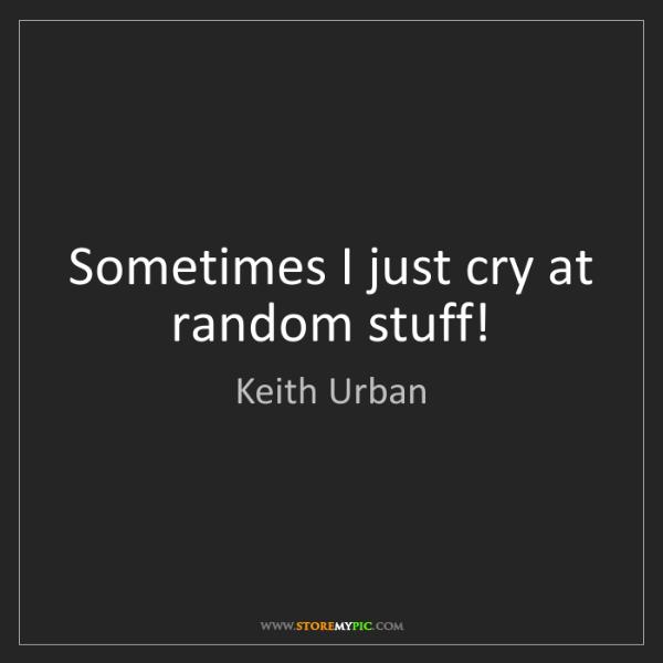 Keith Urban: Sometimes I just cry at random stuff!