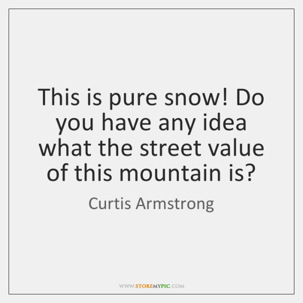 This is pure snow! Do you have any idea what the street ...