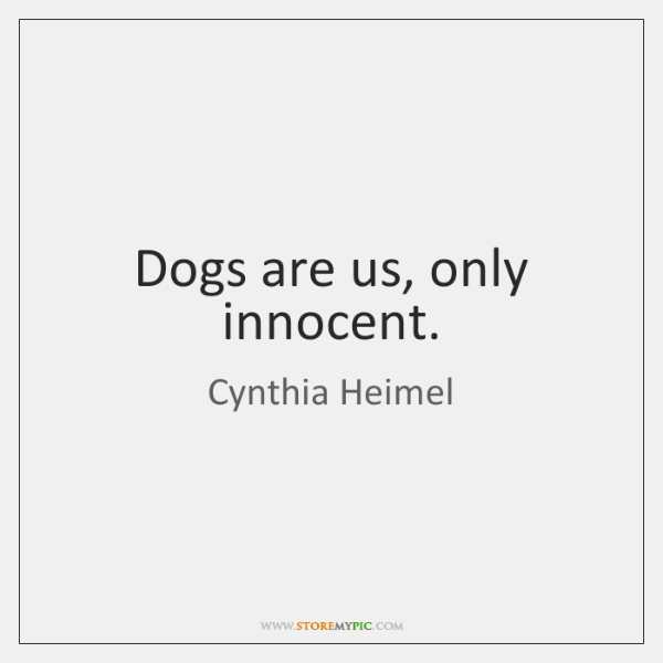 Dogs are us, only innocent.
