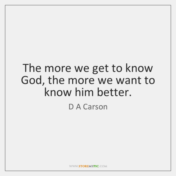 The more we get to know God, the more we want to ...