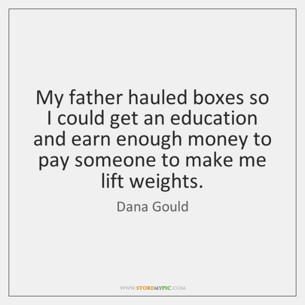 My father hauled boxes so I could get an education and earn ...