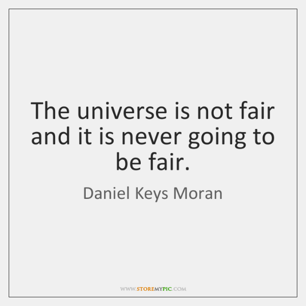 The universe is not fair and it is never going to be ...