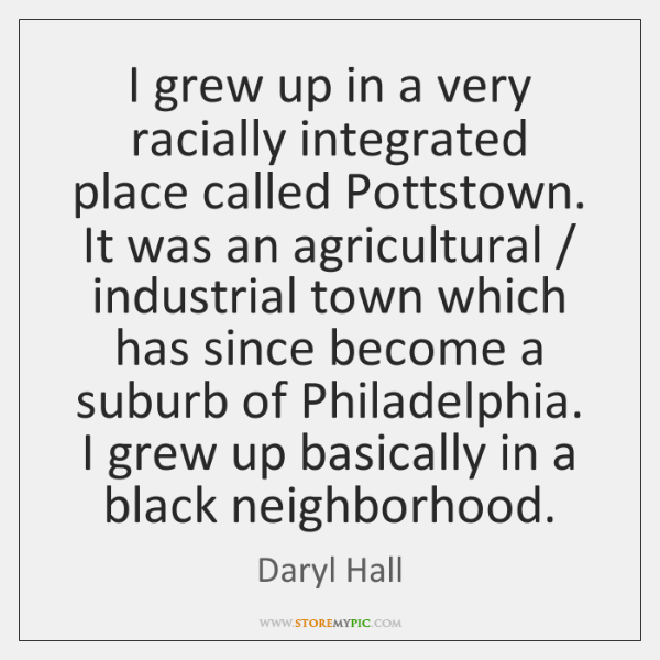 I grew up in a very racially integrated place called Pottstown. It ...