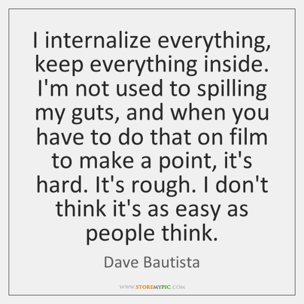 I internalize everything, keep everything inside. I'm not used to spilling my ...