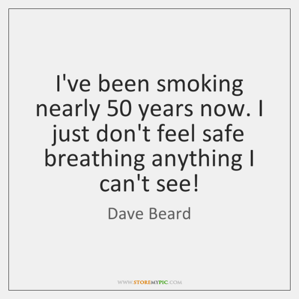 I've been smoking nearly 50 years now. I just don't feel safe breathing ...