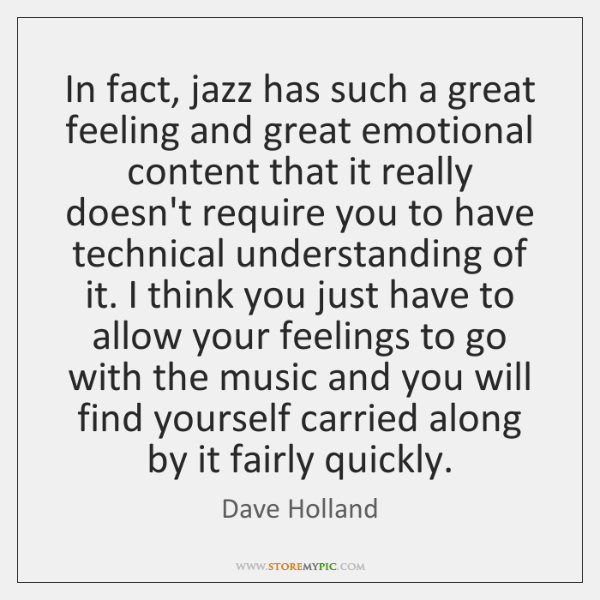 In fact, jazz has such a great feeling and great emotional content ...