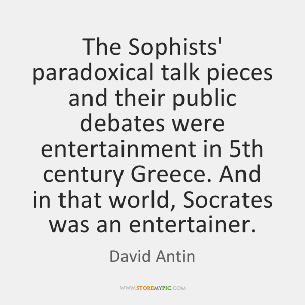 The Sophists' paradoxical talk pieces and their public debates were entertainment in 5...
