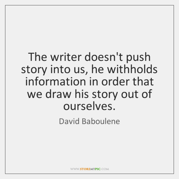 The writer doesn't push story into us, he withholds information in order ...