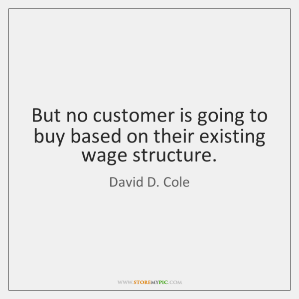 But no customer is going to buy based on their existing wage ...