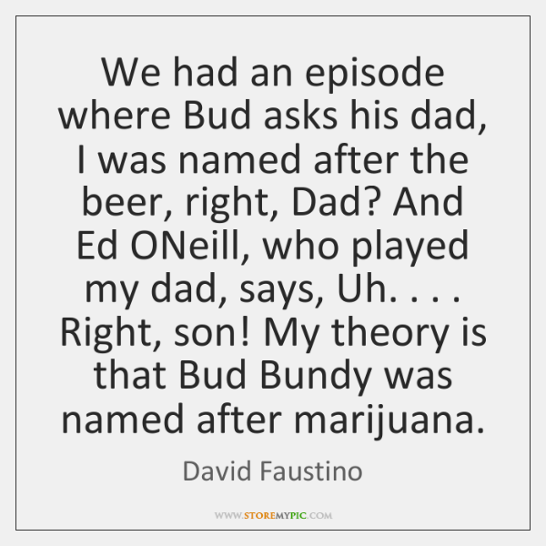 We had an episode where Bud asks his dad, I was named ...
