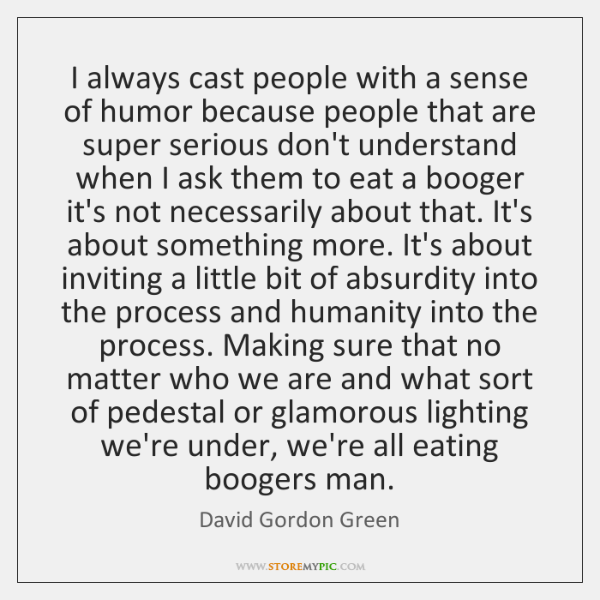 I always cast people with a sense of humor because people that ...