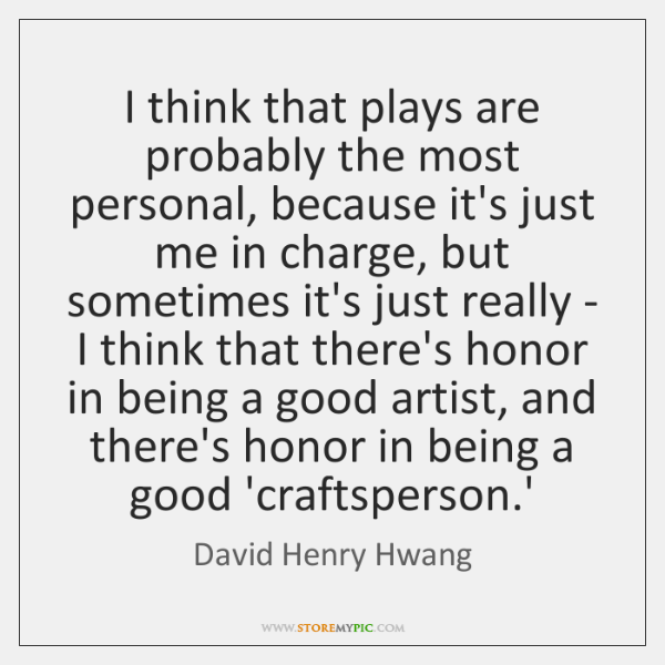 I think that plays are probably the most personal, because it's just ...