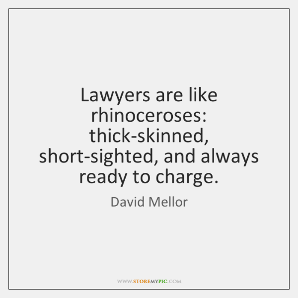 Lawyers are like rhinoceroses: thick-skinned, short-sighted, and always ready to charge.