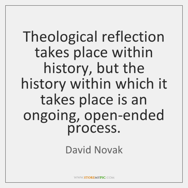 Theological reflection takes place within history, but the history within which it ...
