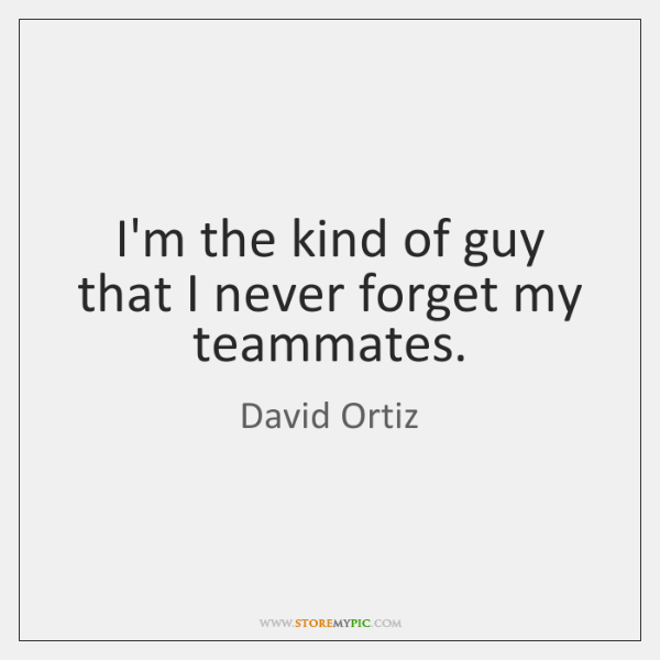 I'm the kind of guy that I never forget my teammates.