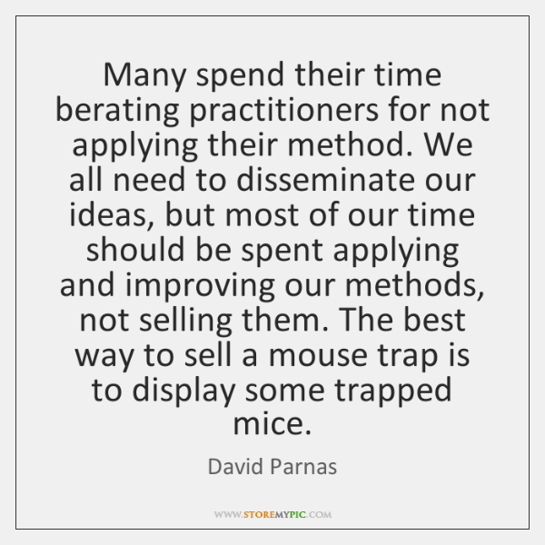 Many spend their time berating practitioners for not applying their method. We ...