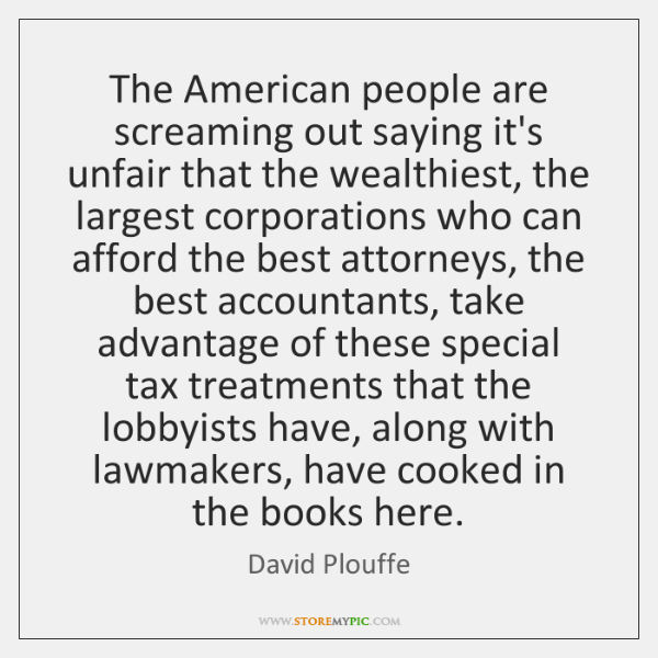 The American people are screaming out saying it's unfair that the wealthiest, ...