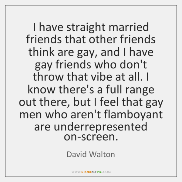I have straight married friends that other friends think are gay, and ...