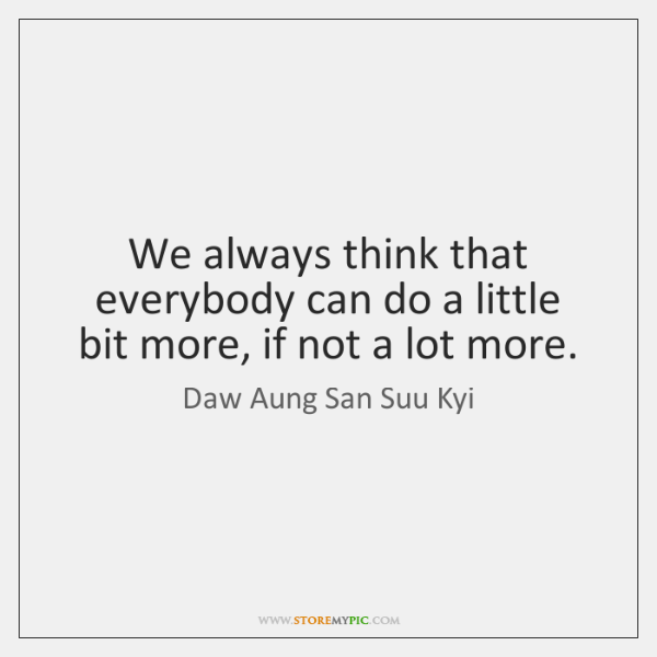 We always think that everybody can do a little bit more, if ...