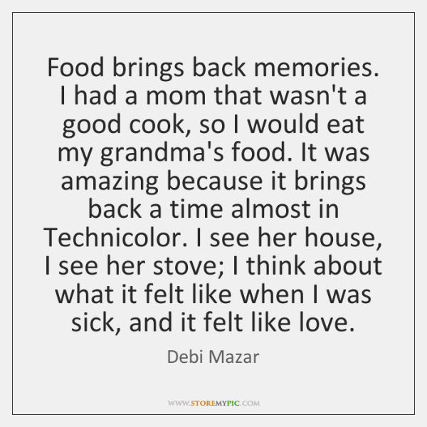 Food brings back memories. I had a mom that wasn't a good ...