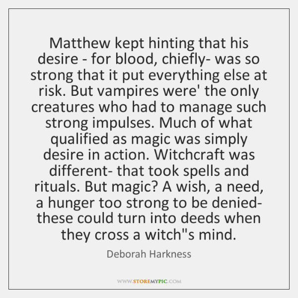 Matthew kept hinting that his desire - for blood, chiefly- was so ...