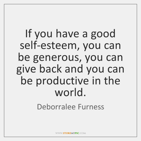If you have a good self-esteem, you can be generous, you can ...