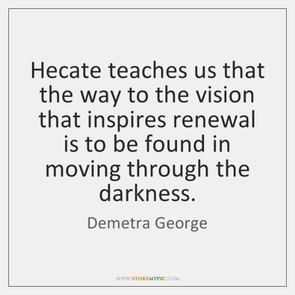 Hecate teaches us that the way to the vision that inspires renewal ...