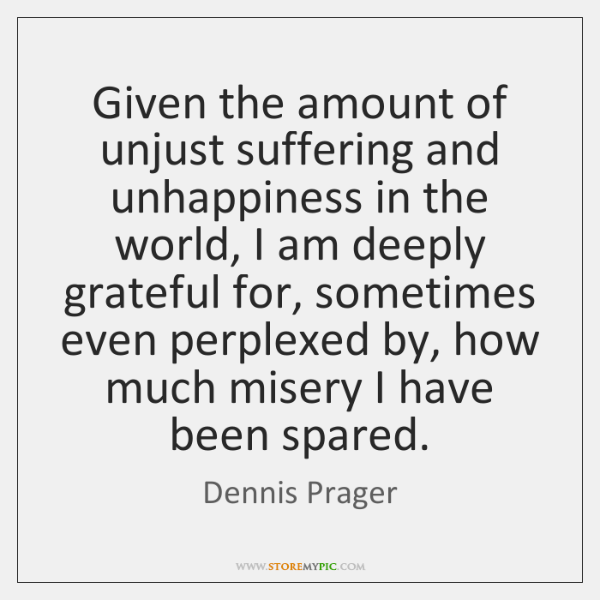 Given the amount of unjust suffering and unhappiness in the world, I ...