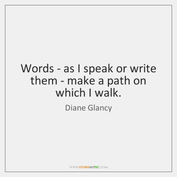 Words - as I speak or write them - make a path ...