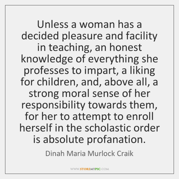 Unless a woman has a decided pleasure and facility in teaching, an ...