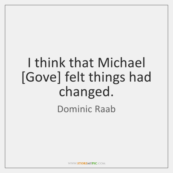 I think that Michael [Gove] felt things had changed.