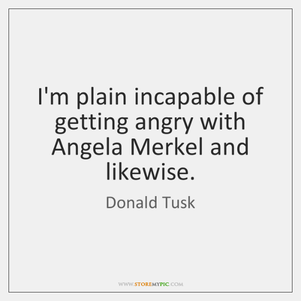 I'm plain incapable of getting angry with Angela Merkel and likewise.