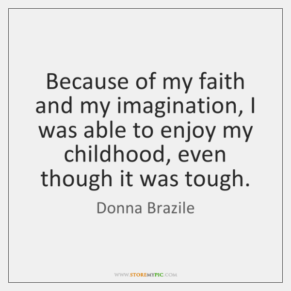 Because of my faith and my imagination, I was able to enjoy ...