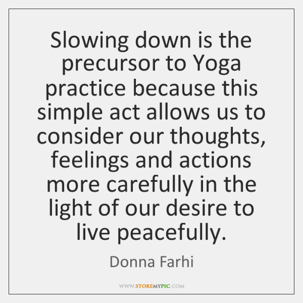Slowing down is the precursor to Yoga practice because this simple act ...
