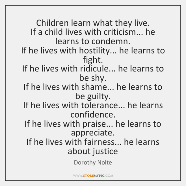 Children learn what they live.  If a child lives with criticism... he ...