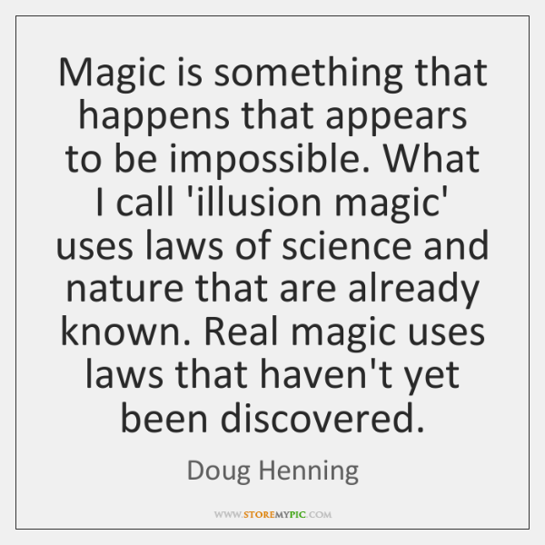 Magic is something that happens that appears to be impossible. What I ...