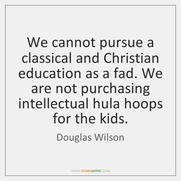We cannot pursue a classical and Christian education as a fad. We ...