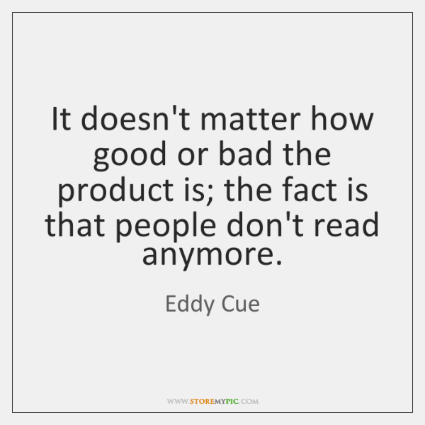 It doesn't matter how good or bad the product is; the fact ...