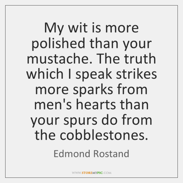My wit is more polished than your mustache. The truth which I ...
