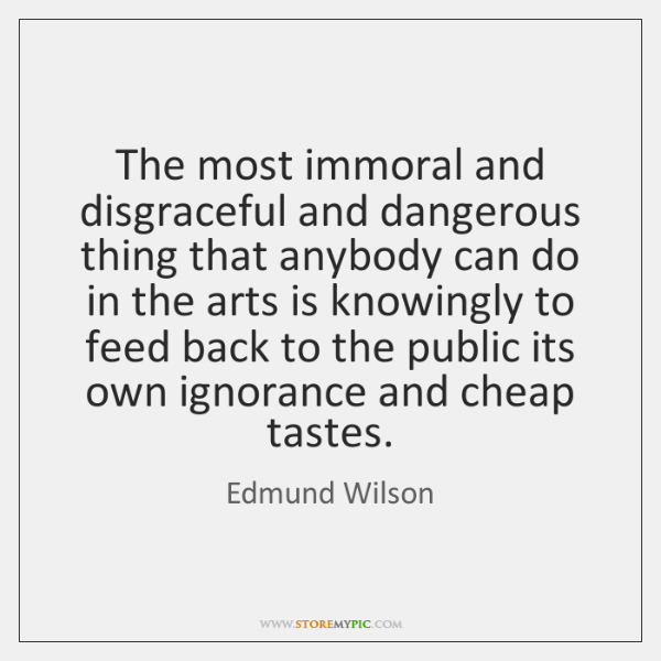The most immoral and disgraceful and dangerous thing that anybody can do ...