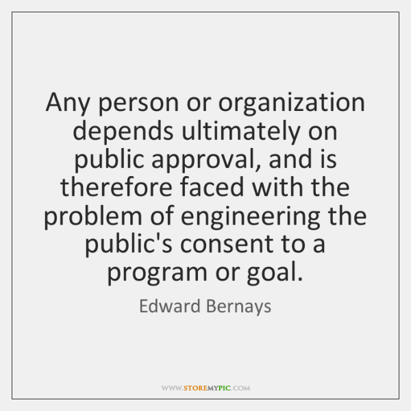 Any person or organization depends ultimately on public approval, and is therefore ...