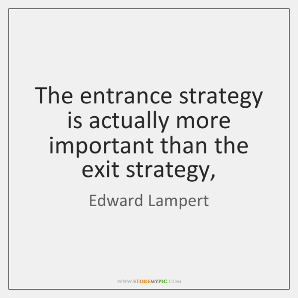 The entrance strategy is actually more important than the exit strategy,