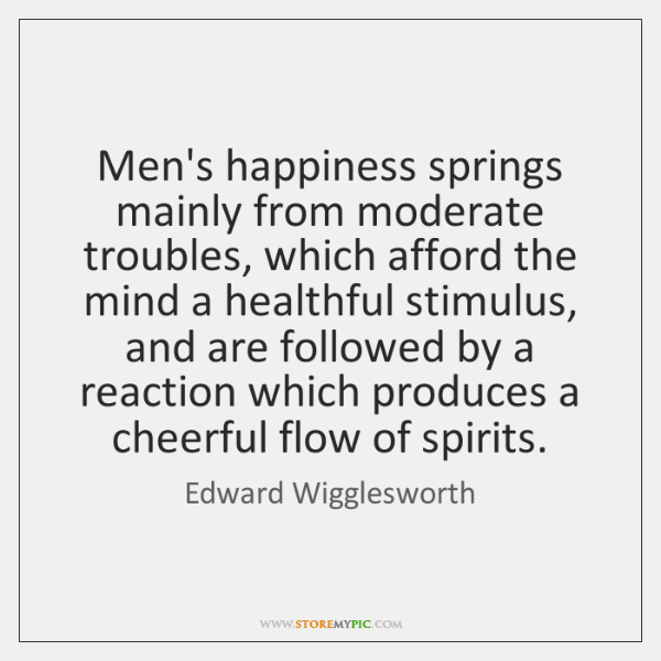 Men's happiness springs mainly from moderate troubles, which afford the mind a ...