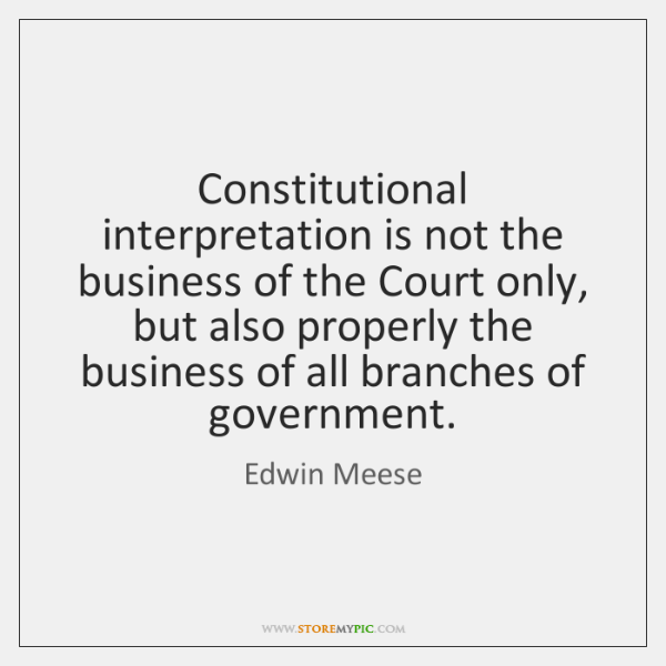 Constitutional interpretation is not the business of the Court only, but also ...