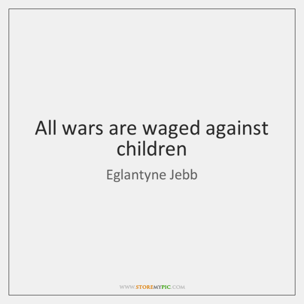 All wars are waged against children