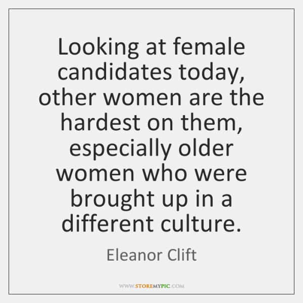 Looking at female candidates today, other women are the hardest on them, ...