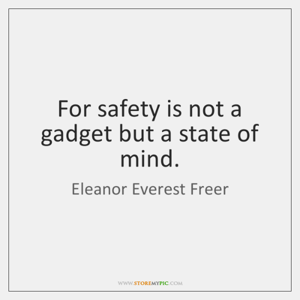 For safety is not a gadget but a state of mind.