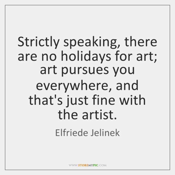 Strictly speaking, there are no holidays for art; art pursues you everywhere, ...