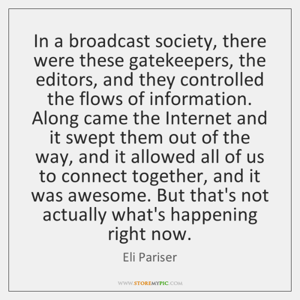 In a broadcast society, there were these gatekeepers, the editors, and they ...